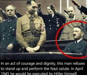 Wow so brave. by WingleWangler MORE MEMES: In an act of courage and dignity, this man refuses  to stand up and perform the Nazi salute. In April  1945 he would be executed by Hitler himself Wow so brave. by WingleWangler MORE MEMES