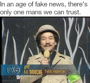 Fake, News, and Only One: In an age of fake news, there's  only one mans we can trust  en  guy  LE DOUCHE field reporter