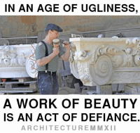 Beautiful, Dank, and Ugly: IN AN AGE OF UGLINESS,  A WORK OF BEAUTY  IS AN ACT OF DEFIANCE  ARCHITECTURE MM XII In an age of ugliness, a work of beauty is an act of defiance.  Stand for Beauty, Tradition, Heritage, Order and Craft.