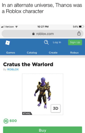 Verizon, Games, and Dank Memes: In an alternate universe, Thanos was  a Roblox character  ll Verizon  10:27 PM  54%  roblox.com  Log In  Sign Up  Catalog  Games  Create  Robux  Cratus the Warlord  By ROBLOX  3D  RTHRO  R$) 600  Buy Possibly our universe