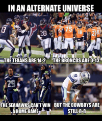 alternate universe: IN AN ALTERNATE UNIVERSE  THE TEXANSARE 14-2 THE BRONCOSARE313  THE SEAHAWKS CANT WIN BUT THECOWBOYSARE  STILL 8-8  A HOME GAME