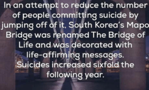 Life, Omg, and Tumblr: In an attempt to reduce the number  of people committing suicide by  jumping off of it, South Korea's Mapo  Bridge was renamed The Bridge of  Life and was decorated with  life-affirming messages.  Suicides increased sixfold the  following year. omg-humor:Suicide prevention backfires