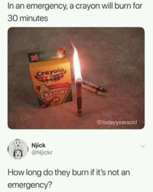 Modern problems require modern solutions via /r/memes http://bit.ly/2KtTIaW: In an emergency, a crayon will burn for  30 minutes  24  Crayola  CRAYONS  24  @todayyearsold  Njick  @Njickr  How long do they burn if it's not an  emergency? Modern problems require modern solutions via /r/memes http://bit.ly/2KtTIaW