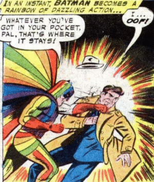 Rainbow Batman sez Keep that thing in your pocket…: IN AN INSTANT BATMAN BECOMES A  RAINBOW OF DAZZLING ACTION...  I...  OOFI  WHATEVER YOu'VE  GOT IN YOUR POCKET  PAL, THAT'S WHERE  IT STAYS! Rainbow Batman sez Keep that thing in your pocket…