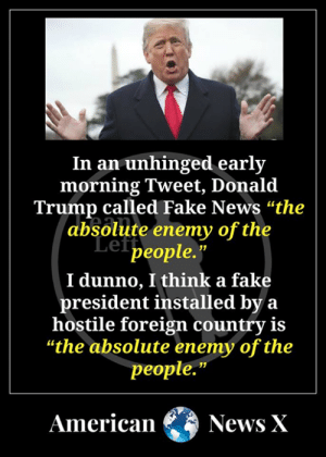 "Trump's the enemy of the people AND democracy.: In an unhinged early  morning Tweet, Donald  Trump called Fake News ""the  absolute enemy of the  Lef people.""  I dunno, I think a fake  president installed by a  hostile foreign country is  ""the absolute enemy of the  people.""  American News X Trump's the enemy of the people AND democracy."