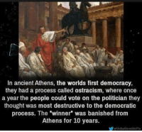 "ostracism: In ancient Athens, the worlds first democracy,  they had a process called ostracism, where once  a year the people could vote on the politician they  thought was most destructive to the democratic  process. The winner"" was banished from  Athens for 10 years.  eUnbelievableFts"