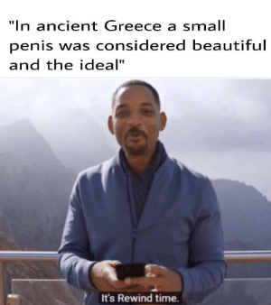 "Beautiful, Dank, and Memes: ""In ancient Greece a small  penis was considered beautiful  and the ideal""  It's Rewind time. I was born in the wrong time by De_Flis MORE MEMES"
