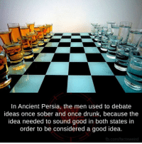Brilliant: In Ancient Persia, the men used to debate  ideas once sober and once drunk, because the  idea needed to sound good in both states in  order to be considered a good idea.  fb.com/factsweird Brilliant