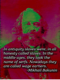 serfs: In antiquity slaves were, in all  honesty called slaves. In the  middle ages, they took the  name of serfs. Nowadays they  are called wage earners  Mikhail Bakunin