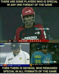 Memes, The Game, and Cricket: IN ANY ONE FORMAT OF THE GAME  Sportzw Iki  NHERo  DD 142.1 THIS OVER: 4 6 4 6 4 6  TART.  GANGULY  HARA  aMAR  Sportz Iki  IND  313-0 THIS OVER: 4 4 44 no  THEN THERE IS SEHWAG, WHO REMAINED  SPECIAL IN ALL FORMATS OF THE GAME The man who showed whole world Fearless cricket - Virender Sehwag