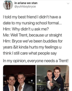 Best Friend, School, and Stan: in ariana we stan  @yuhhboybryce  I told my best friend I didn't have a  date to my nursing school formal..  Him: Why didn'tu ask me?  Me: Well Trent, because ur straight  Him: Bryce we've been buddies for  years &it kinda hurts my feelings u  think I still care what people say  In my opinion, everyone needs a Trent! wholesome bros