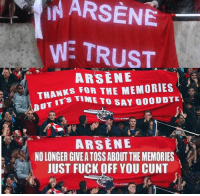 Arsenal, Memes, and Cunt: IN ARSENE  WE TRUST  ARSENE  THANKS FOR THE MEMORIES  UT  TIME  TO SAY GOODBYE  ARSENE  NO LONGER GIVEATOSS ABOUT THE MEMORIES  JUST FUCK OFF YOU CUNT THE STAGES OF BEING AN ARSENAL FAN