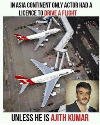 ajith: IN ASIA CONTINENTONLY ACTOR HAD A  LICENCE TO  DRIVE A FLIGHT  one  UNLESS HE IS  AJITH KUMAR