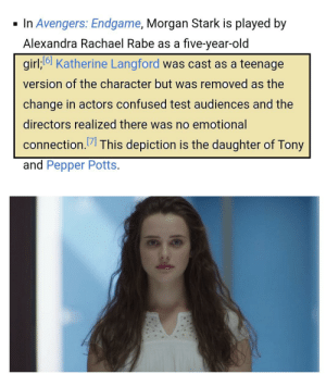 Confused, Avengers, and Girl: In Avengers: Endgame, Morgan Stark is played by  Alexandra Rachael Rabe as a five-year-old  girl;6 Katherine Langford was cast as a teenage  version of the character but was removed as the  change in actors confused test audiences and the  directors realized there was no emotional  connection.7 This depiction is the daughter of Tony  and Pepper Potts.  A& For Avengers: Endgame (2019), Katherine Langford was supposed to play Tony's grown up daughter Malena Morgan on-screen. But the scene was deleted because the test audience got confused as she already committed suicide on-screen on 13 Reasons Why.
