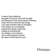 ehinaaya:  You.: In awe of your presence,  thoughts of you are most vivid at night.  Not because of lust, but because of silence.  Away from the noise the day brings.  I can seek oneness with my thoughts.  The crickets eco my feelings,  hoping they gently awake you.  Hoping you reciprocate  my energy in your dreams.  At my most tranquil moment,  all I seem to think about is you.  Ehinaaya ehinaaya:  You.