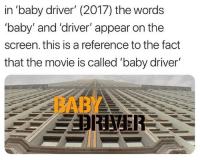 """Movie, Baby, and Driver: in 'baby driver"""" (2017) the words  baby' and 'driver' appear on the  screen. this is a reference to the fact  that the movie is called """"baby driver'  BA"""