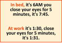 Tumblr, Work, and Blog: In bed, it's 6AM you  close your eyes for 5  minutes, it's 7:45.  At work it's 1:30, close  your eyes for 5 minutes,  it's 1:31. srsfunny:  Time Can Be Tricky Sometimes