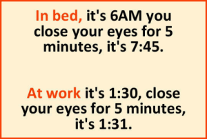 Tumblr, Work, and Blog: In bed, it's 6AM you  close your eyes for 5  minutes, it's 7:45.  At work it's 1:30, close  your eyes for 5 minutes,  it's 1:31. srsfunny:Time Can Be Tricky Sometimes