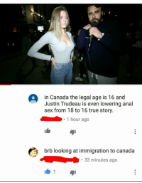 "<p>Be right back. via /r/dank_meme <a href=""http://ift.tt/2ezbbgT"">http://ift.tt/2ezbbgT</a></p>: in Canada the legal age is 16 and  Justin Trudeau is even lowering anal  sex from 18 to 16 true story.  1 hour ago  brb looking at immigration to canada  33 minutes ago  1 <p>Be right back. via /r/dank_meme <a href=""http://ift.tt/2ezbbgT"">http://ift.tt/2ezbbgT</a></p>"