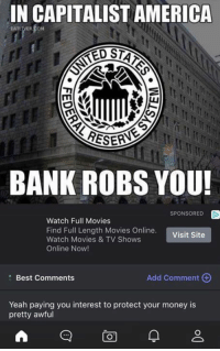 Memes, TV Shows, and Bank: IN CAPITALIST AMERICA  SARESES  BANK ROBS YOU!  SPONSORED  D  Watch Full Movies  Find Full Length Movies Online.  Visit Site  Watch Movies & TV Shows  Online Now!  Add comment  Best Comments  Yeah paying you interest to protect your money is  pretty awful  A CO)