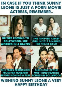 Birthday, Happy Birthday, and Happy: IN CASE IF YOU THINK SUNNY  LEONE IS JUST A PORN MOVIE  ACTRESS, REMEMBER..  BEFORE COMING TO SHE ADOPTED A BABY  BOLLYWOOD, SHE ·GIRL IN 2017 & NAMED  WORKED IN A BAKERY  HER 'NISHA KAUR'  LAUGHING  FM  ST  SHE TAKES PERMISSION SHE IS ONE OF THE  MOST KIND HEARTED  FROM HER HUSBAND  BEFORE SIGNING A FILM ACTRESS IN BOLLYWOOD  WISHING SUNNY LEONE A VERY  HAPPY BIRTHDAY Birthday Wishes To #SunnyLeone :)
