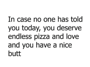Butt, Love, and Pizza: In case no one has told  you today, you deserve  endless pizza and love  and you have a nice  butt