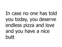 butt: In case no one has told  you today, you deserve  endless pizza and love  and you have a nice  butt
