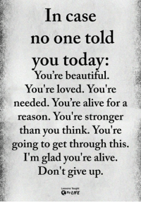 Alive, Beautiful, and Memes: In case  no one told  you todav:  You're beautiful  You're loved. You're  needed. You're alive for a  reason. You're stronger  than you think. You're  going to get through this.  I'm glad you're alive  Don't give up.  Lessons Taught  ByLIFE <3