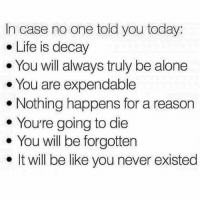 Being Alone, Be Like, and Life: In case no one told you today:  . Life is decay  You will always truly be alone  . You are expendable  . Nothing happens for a reason  . You're going to die  e You will be forgotten  . It will be like you never existed Morning :')