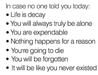 Being Alone, Be Like, and Life: In case no one told you today:  . Life is decay  . You will always truly be alone  You are expendable  * Nothing happens for a reason  You're going to die  e You will be forgottern  · It will be like you never existed I'd like to add that the world doesn't owe you shit. 🤗