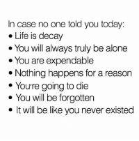 Being Alone, Be Like, and Life: In case no one told you today:  . Life is decay  . You will always truly be alone  * You are expendable  * Nothing happens for a reasorn  * Youre going to die  * You will be forgotten  · It will be like you never existed Never forget! Have a good week. 😘 (@life_of_patrick)
