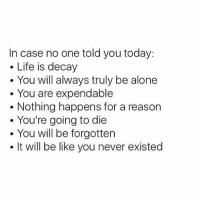 Being Alone, Be Like, and Life: In case no one told you today:  Life is decay  You will always truly be alone  You are expendable  Nothing happens for a reason  You're going to die  You will be forgotten  It will be like you never existed So send nudes for real.