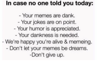 Alive, Dank, and Memes: In case no one told you today:  Your memes are dank.  Your jokes are on point.  Your humor is appreciated  Your dankness is needed  We're happy you're alive & memeing.  Don't let your memes be dreams.  Don't give up.