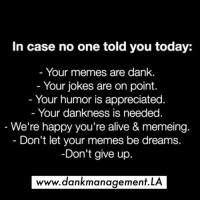 Alive, Dank, and Memes: In case no one told you today:  Your memes are dank.  Your jokes are on point.  Your humor is appreciated  Your dankness is needed  We're happy you're alive & memeing.  - Don't let your memes be dreams.  Don't give up.  ou re alive & memein  www.dankmanagement.LA Snapchat: DankManagement