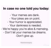 "Alive, Dank, and Memes: In case no one told you today:  Your memes are dank  Your jokes are on point  Your humor is appreciated  Your dankness is needeg.  We're happy you're alive & memeing.  Don't let your memes be dreams.  Don't give up  @dankmemesgang <p>Appreciation via /r/wholesomememes <a href=""http://ift.tt/2ttJpbY"">http://ift.tt/2ttJpbY</a></p>"