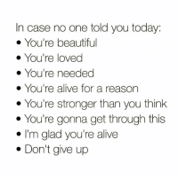 Alive, Memes, and Today: In case no one told you today:  You're beautifu  You're loved  You're needed  . You're alive for a reason  . You're stronger than you think  . You're gonna get through this  I'm glad you're alive  . Don't give up ❤️