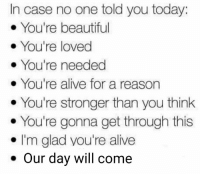 Alive, Beautiful, and Love: In case no one told you today  You're beautiful  You're loved  You're needed  You're alive for a reason  You're stronger than you think  You're gonna get through this  I'm glad you're alive  Our day will come