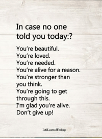 Alive, Beautiful, and Memes: In case no one  told you today:?  You're beautiful.  You're loved  You're needed  You're alive for a reason.  You're stronger tharn  you think.  You're going to get  through this.  I'm glad you're alive.  Don't give up!  LifeLearnedFeelings <3