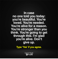 <3: In case  no one told you today  you're beautiful. You're  loved. You're needed.  You're alive for a reason.  You're stronger than you  think. You're going to get  through this. I'm glad  you're alive. Don't  give up.  Type 'Yes' if you agree.  Lessons Taught  By LIFE <3
