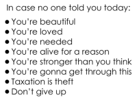 Alive, Anarchyball, and Case: In case no one told you today:  You're beautiful  You're loved  You're needed  You're alive for a reason  You're stronger than you think  You're gonna get through this  Taxation is theft  Don't give up