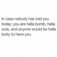 Memes, 🤖, and Case: In case nobody has told you  today: you are hella bomb, hella  cute, and anyone would be hella  lucky to have you. tag someone who is hella lucky to have you (@jacwisdom)