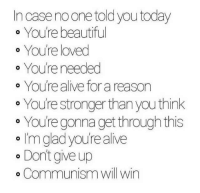 your beautiful: In case noone told you today  o Youre beautiful  o You're loved  You're needed  You're alive for a reason  e You're stronger than you think  ° You're gonna get through this  o I'm glad you're alive  。Dontgive up  o Communism will win