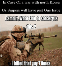"Memes, North Korea, and Http: In Case Of a war with north Korea  Us Snipers will have just One Issue  Damn itWhat kind ol sorceryis  l killed that guy 7 times <p>Feels accurate with current events via /r/memes <a href=""http://ift.tt/2uKUF83"">http://ift.tt/2uKUF83</a></p>"