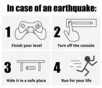 Memes, 🤖, and Case: In case of an earthquake:  Finish your level  Turn off the console  Hide it in a safe place  Run for your life