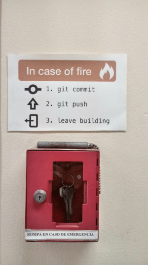 Fire, Alarm, and Game: In case of fire  1. git commit  2. git push  3. leave building  -O  ROMPA EN CASO DE EMERGENCIA This made my day. A game dev company fire alarm.