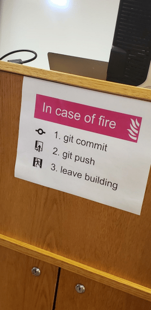 Found at a local university: In case of fire  1. git commit  2. git push  E3. leave building Found at a local university