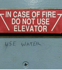 "Advice, Fire, and Tumblr: IN CASE OF FIRE  DO NOT USE  ELEVATOR  USE WATER <p><a href=""http://awesomacious.tumblr.com/post/172825118564/finally-some-good-advice"" class=""tumblr_blog"">awesomacious</a>:</p>  <blockquote><p>Finally, some good advice</p></blockquote>"