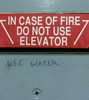 Advice, Fire, and Good: IN CASE OF FIRE  DO NOT USE  ELEVATOR  USE WATER Finally, some good advice
