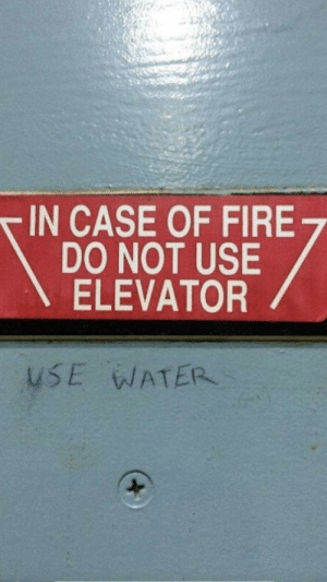 Fire, Good, and Water: IN CASE OF FIRE  DO NOT USE  ELEVATOR  USE WATER Finally some good advise (i.redd.it)