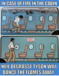 Fire, Neil deGrasse Tyson, and Dance: IN CASE OF FIRE IN THE CARIN  EXIT  SORTIE  NEIL DEGRASSE TYSON WILL  DANCE THE FLAMES AWAY